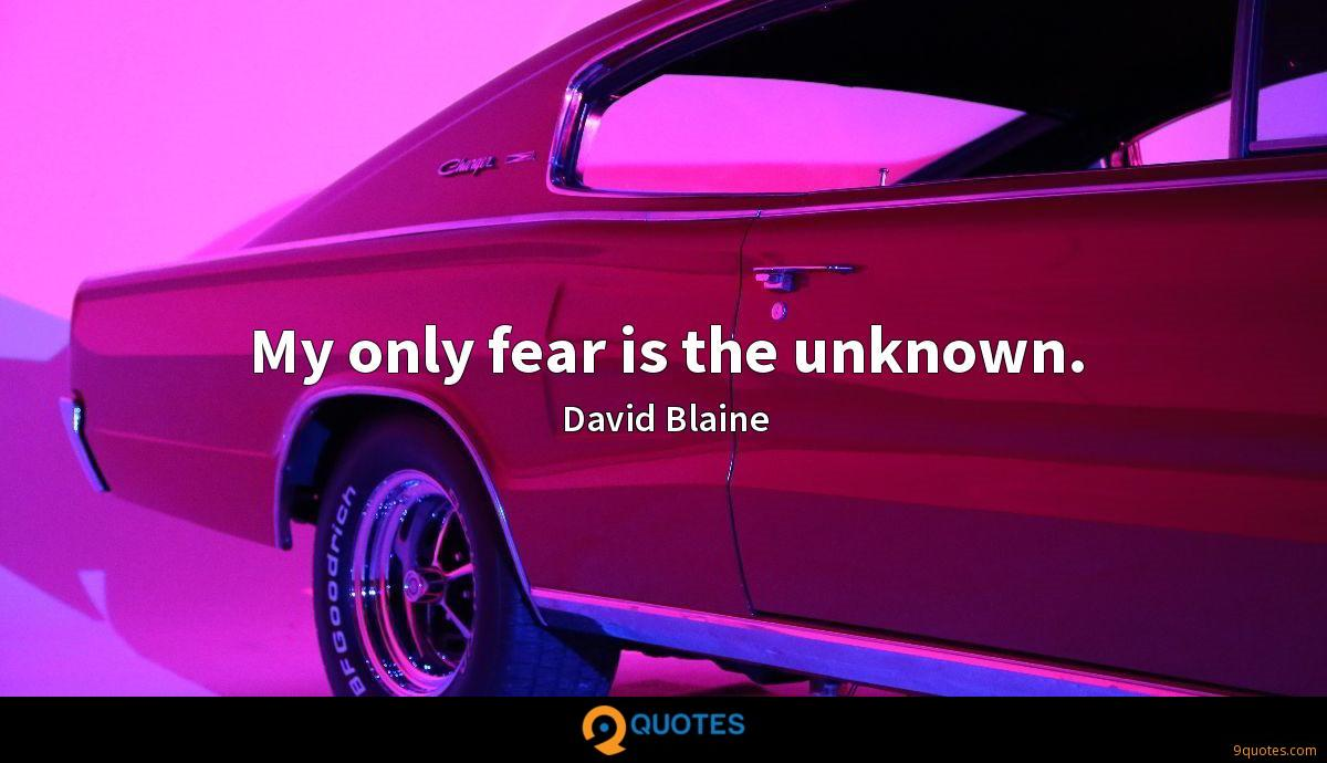 My only fear is the unknown.