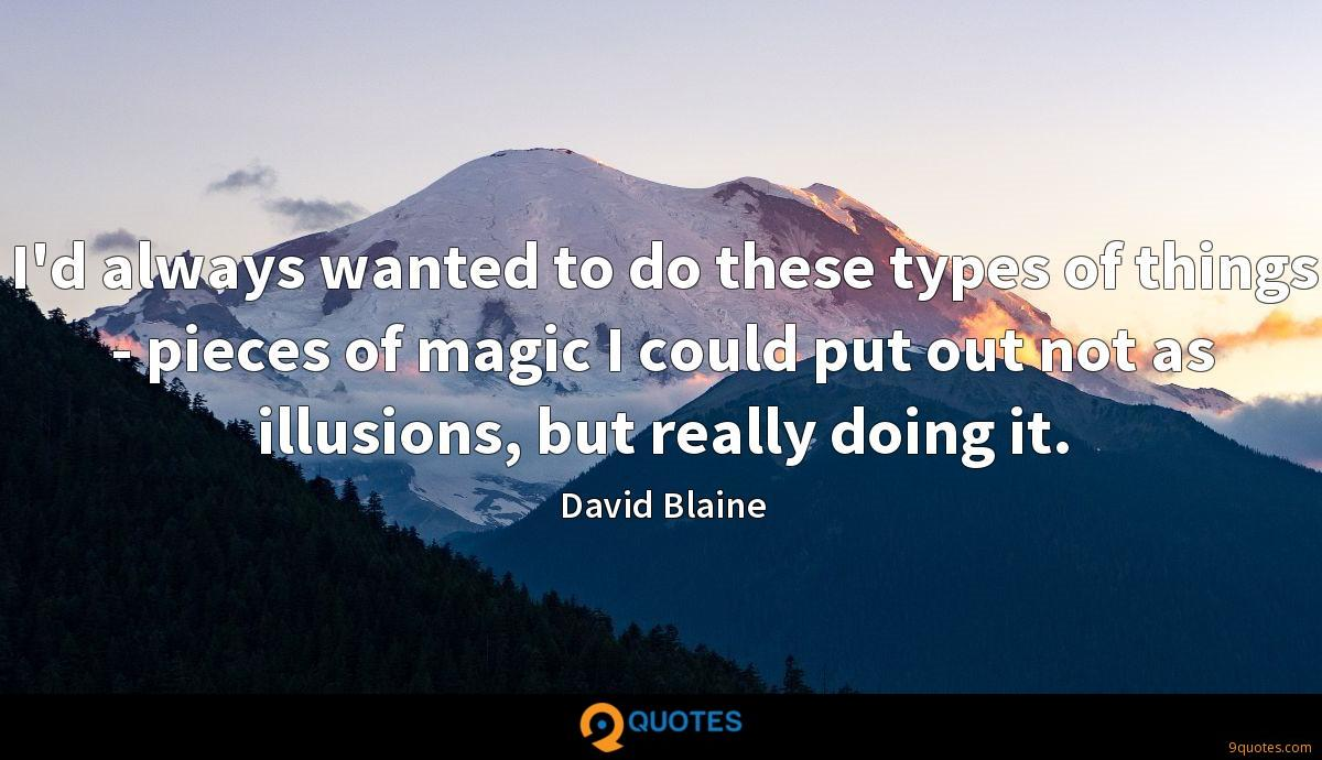 I'd always wanted to do these types of things - pieces of magic I could put out not as illusions, but really doing it.