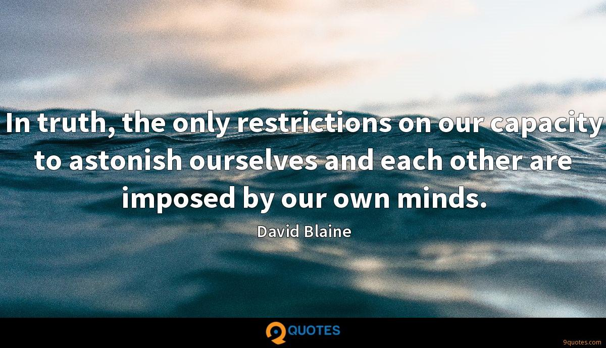 In truth, the only restrictions on our capacity to astonish ourselves and each other are imposed by our own minds.