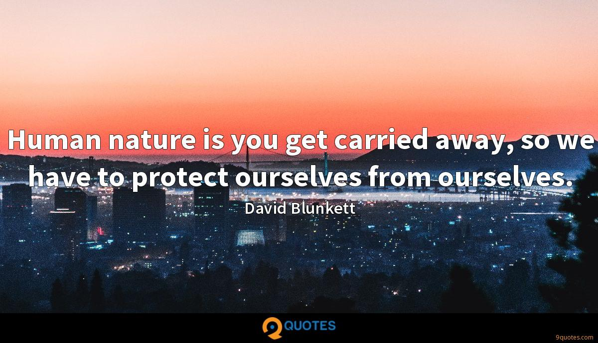 Human nature is you get carried away, so we have to protect ourselves from ourselves.