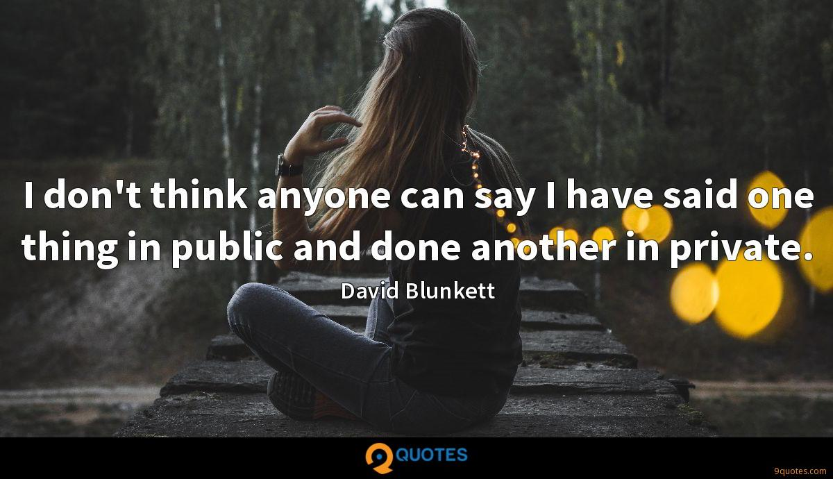 I don't think anyone can say I have said one thing in public and done another in private.