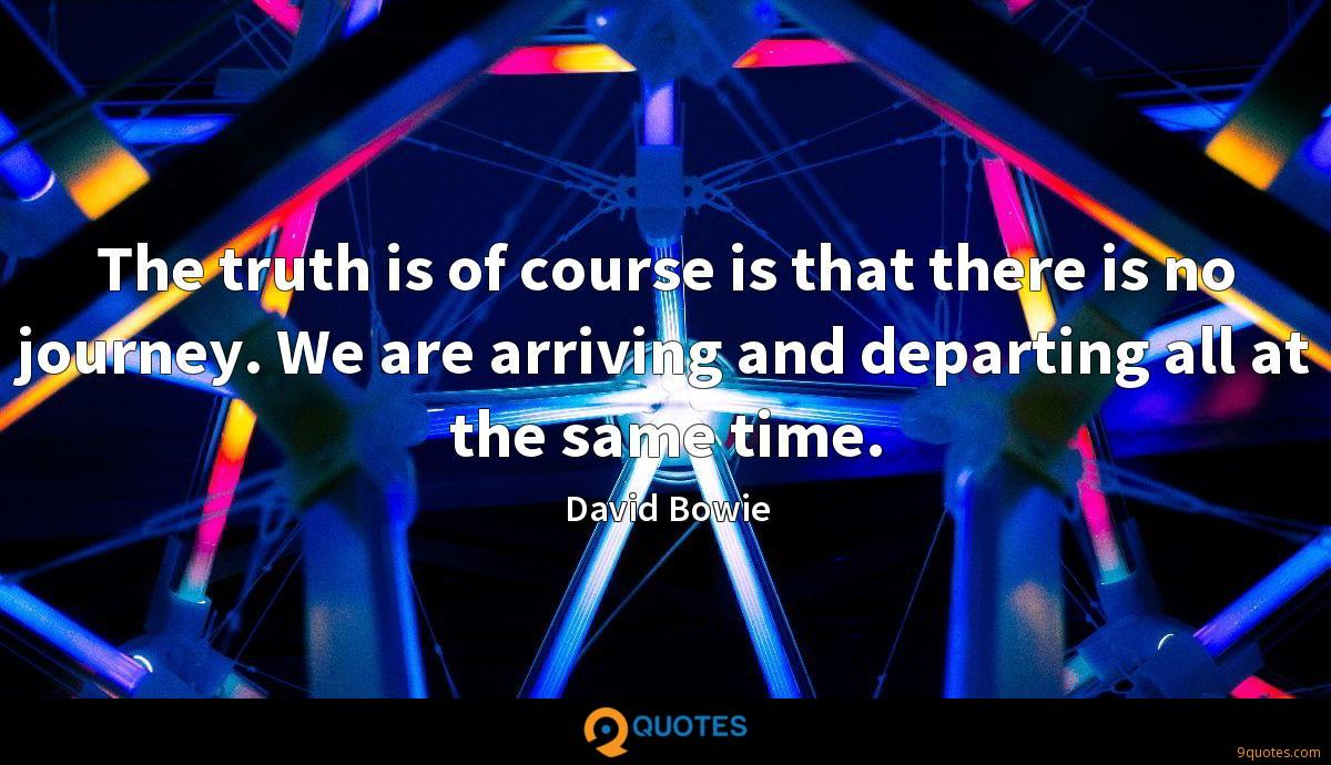 The truth is of course is that there is no journey. We are arriving and departing all at the same time.