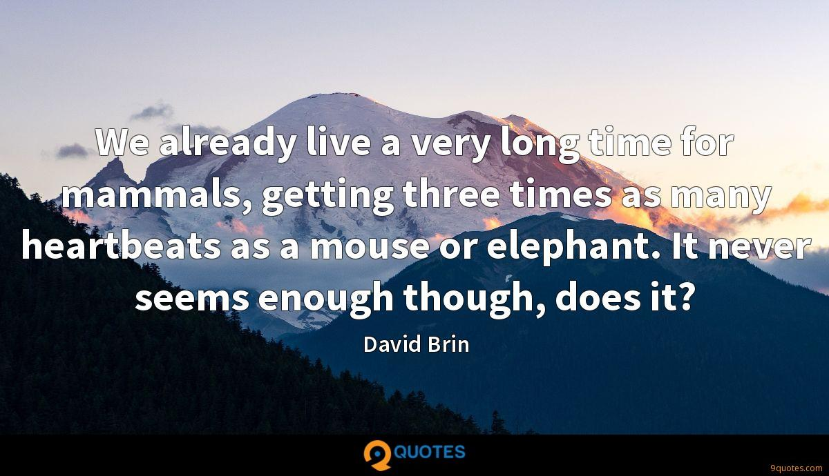 We already live a very long time for mammals, getting three times as many heartbeats as a mouse or elephant. It never seems enough though, does it?