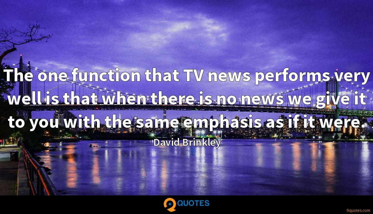 The one function that TV news performs very well is that when there is no news we give it to you with the same emphasis as if it were.