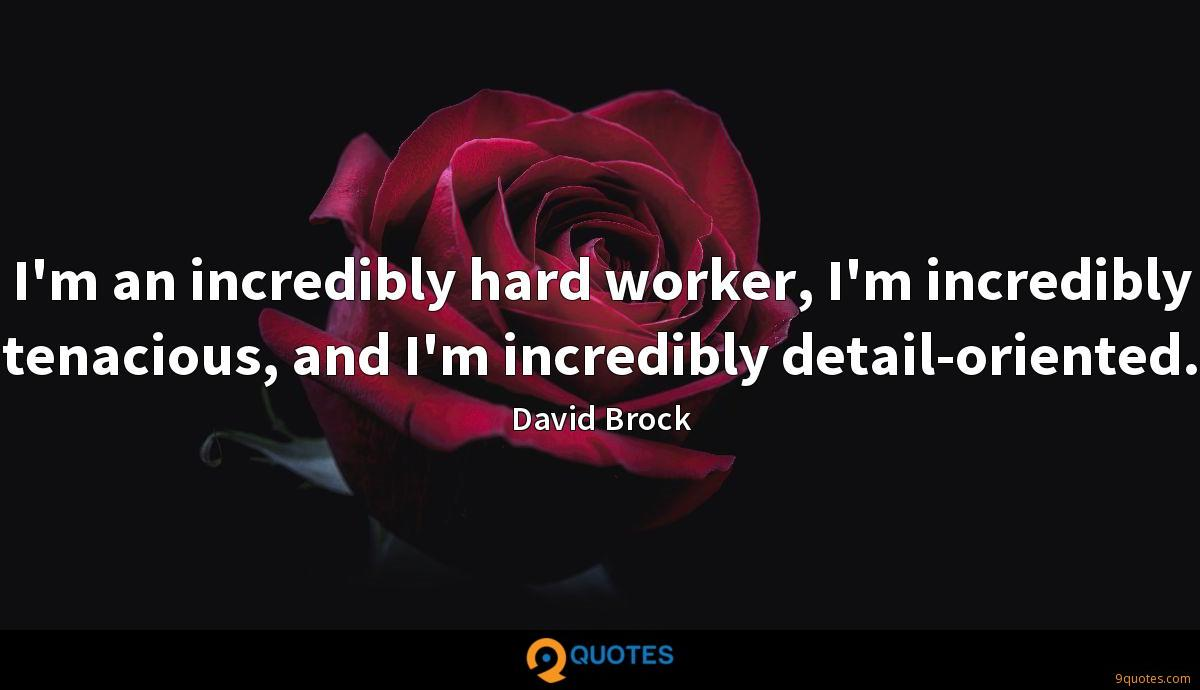 I'm an incredibly hard worker, I'm incredibly tenacious, and I'm incredibly detail-oriented.