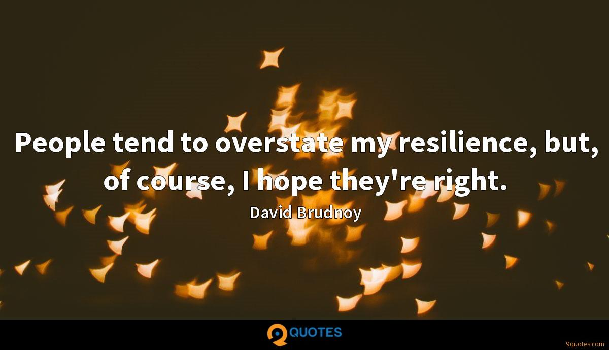 People tend to overstate my resilience, but, of course, I hope they're right.