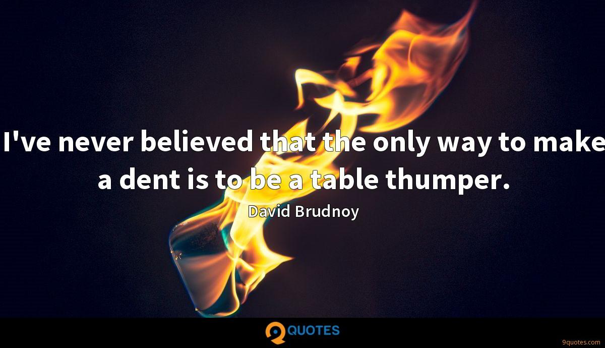I've never believed that the only way to make a dent is to be a table thumper.