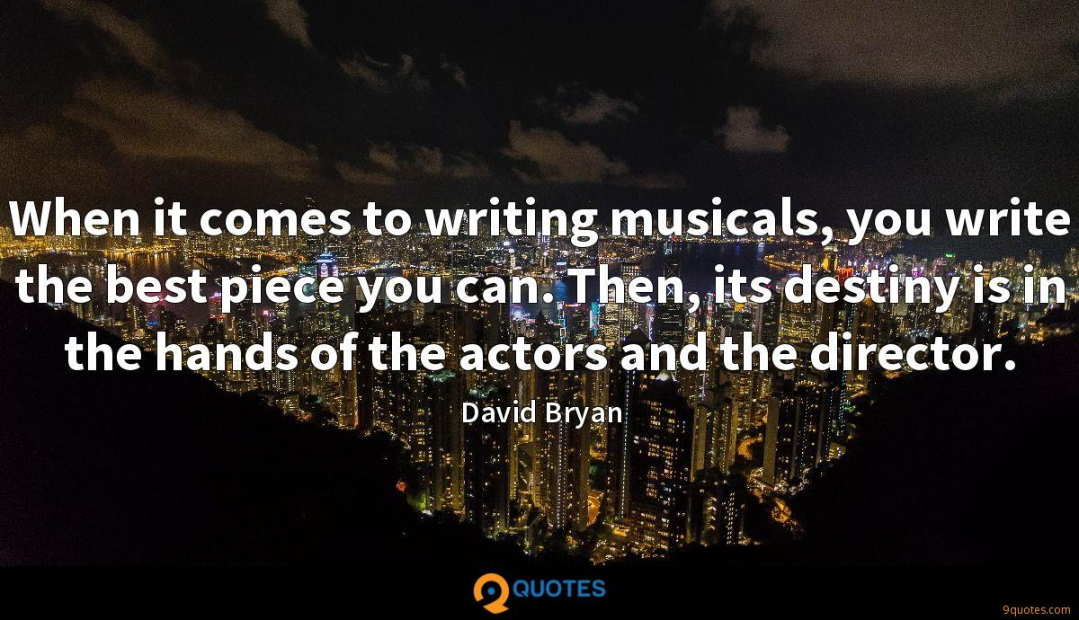 When it comes to writing musicals, you write the best piece you can. Then, its destiny is in the hands of the actors and the director.
