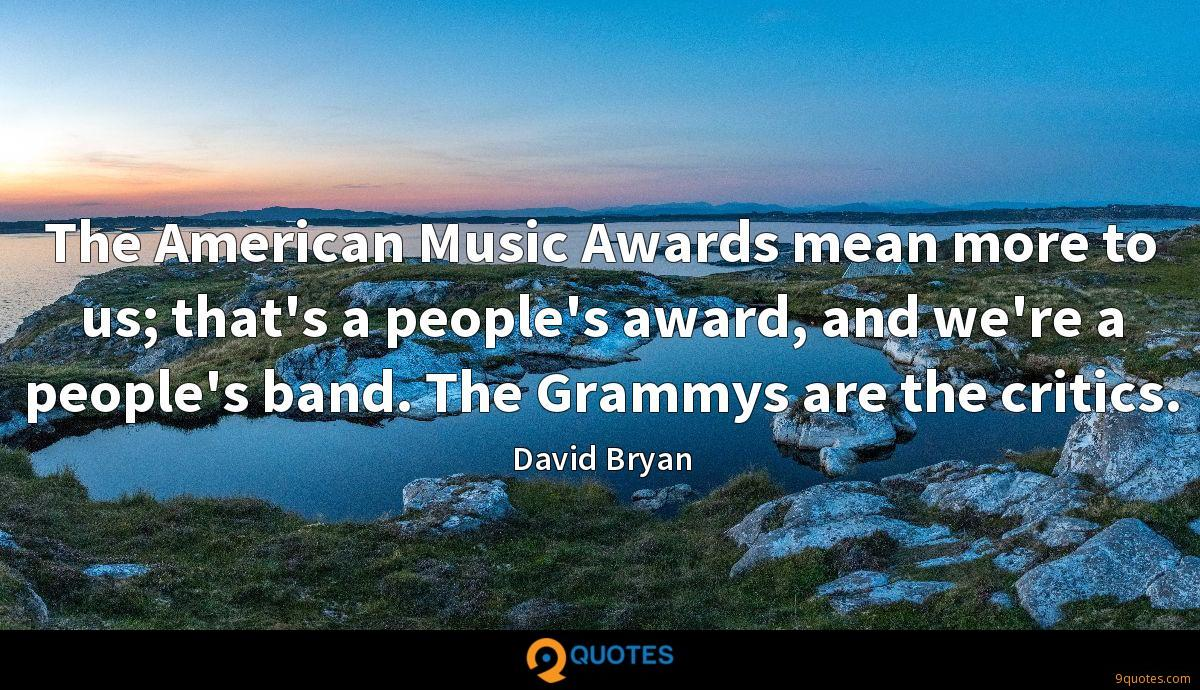 The American Music Awards mean more to us; that's a people's award, and we're a people's band. The Grammys are the critics.