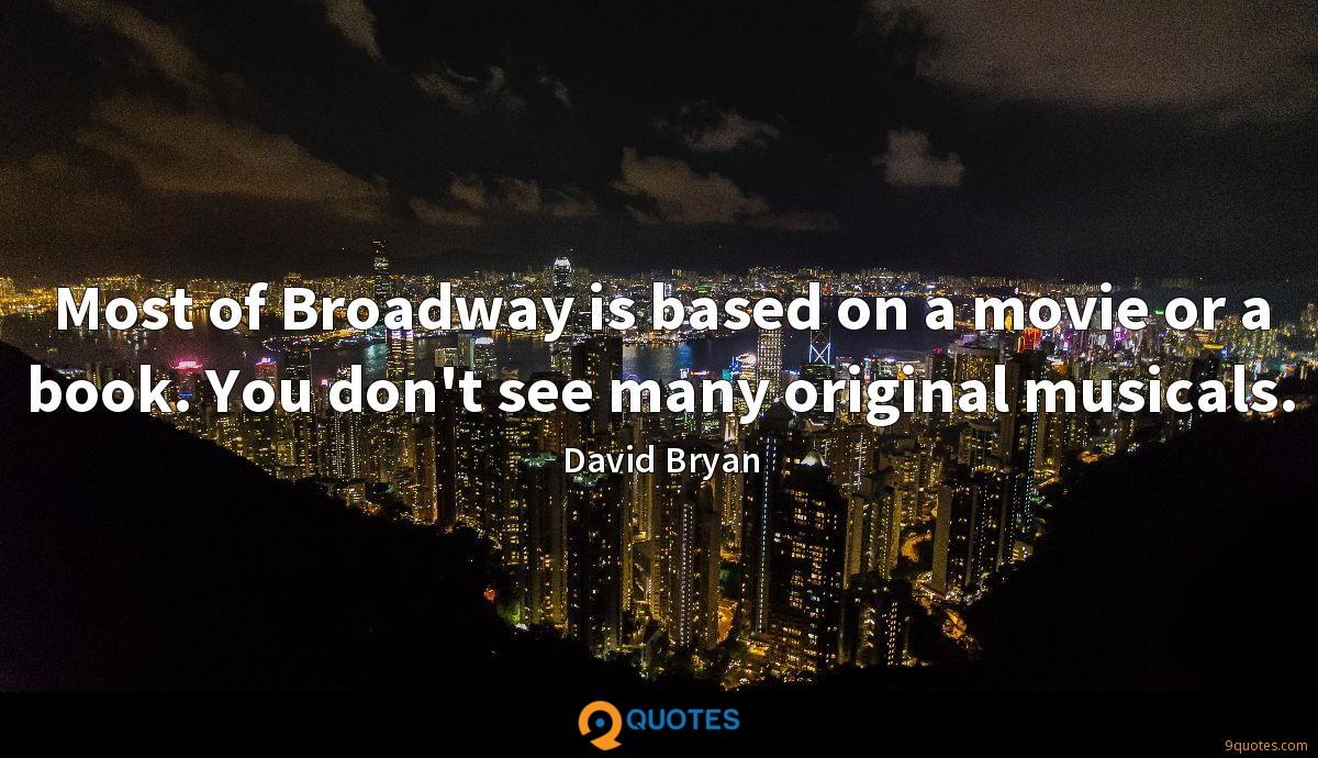 Most of Broadway is based on a movie or a book. You don't see many original musicals.