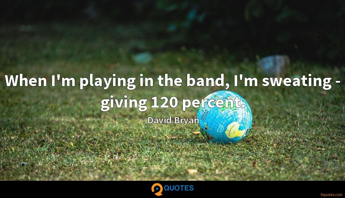 When I'm playing in the band, I'm sweating - giving 120 percent.