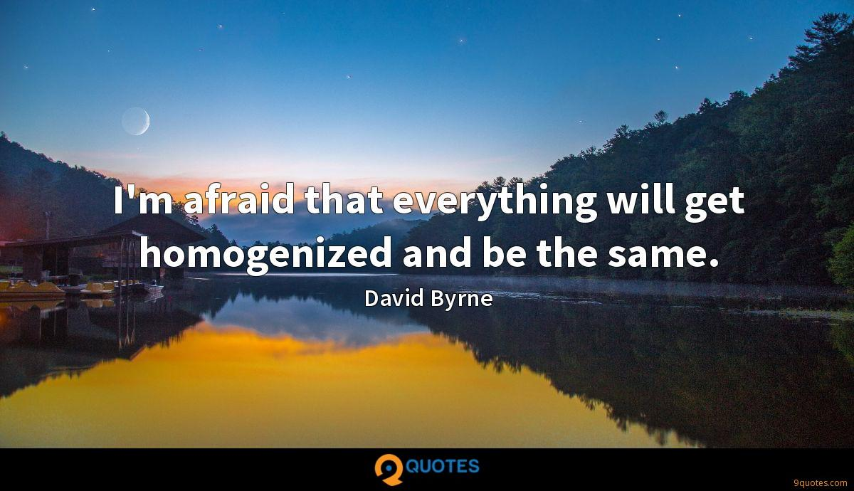 I'm afraid that everything will get homogenized and be the same.