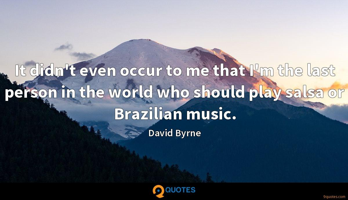 It didn't even occur to me that I'm the last person in the world who should play salsa or Brazilian music.