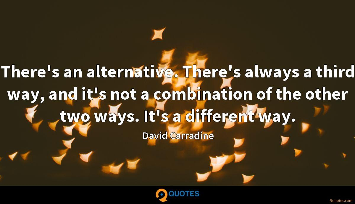 There's an alternative. There's always a third way, and it's not a combination of the other two ways. It's a different way.