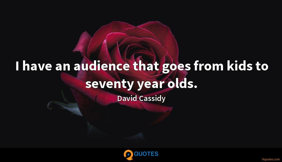 I have an audience that goes from kids to seventy year olds.