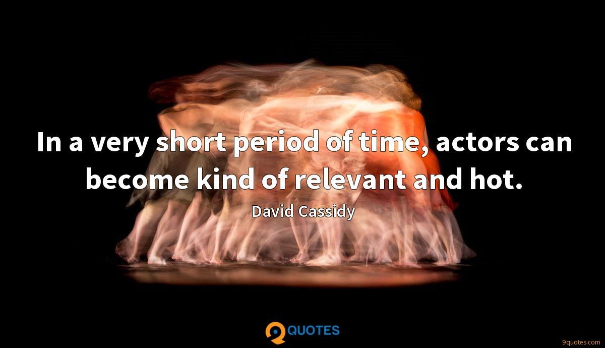 In a very short period of time, actors can become kind of relevant and hot.