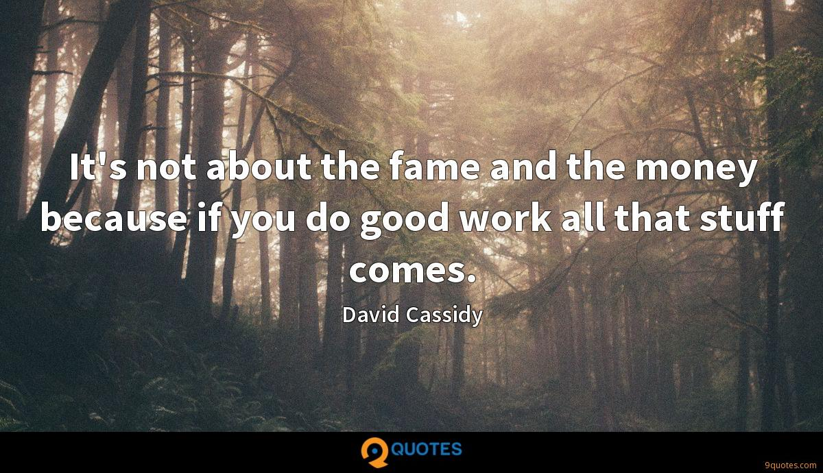 It's not about the fame and the money because if you do good work all that stuff comes.