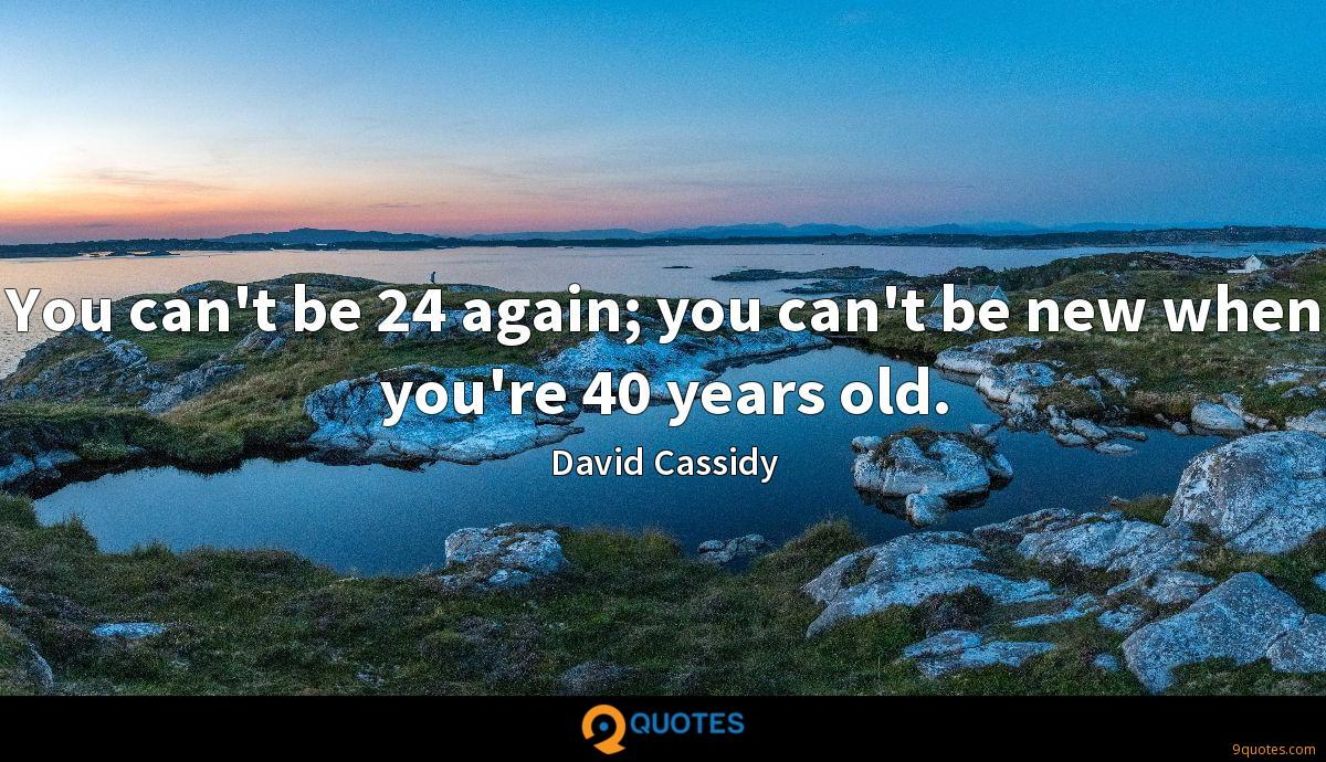 You can't be 24 again; you can't be new when you're 40 years old.