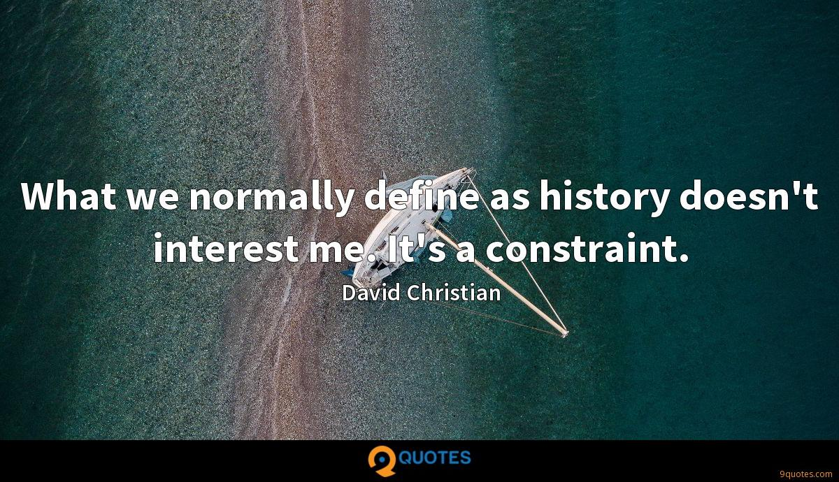 What we normally define as history doesn't interest me. It's a constraint.