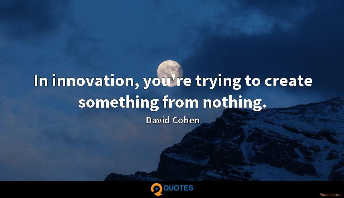 In innovation, you're trying to create something from nothing.