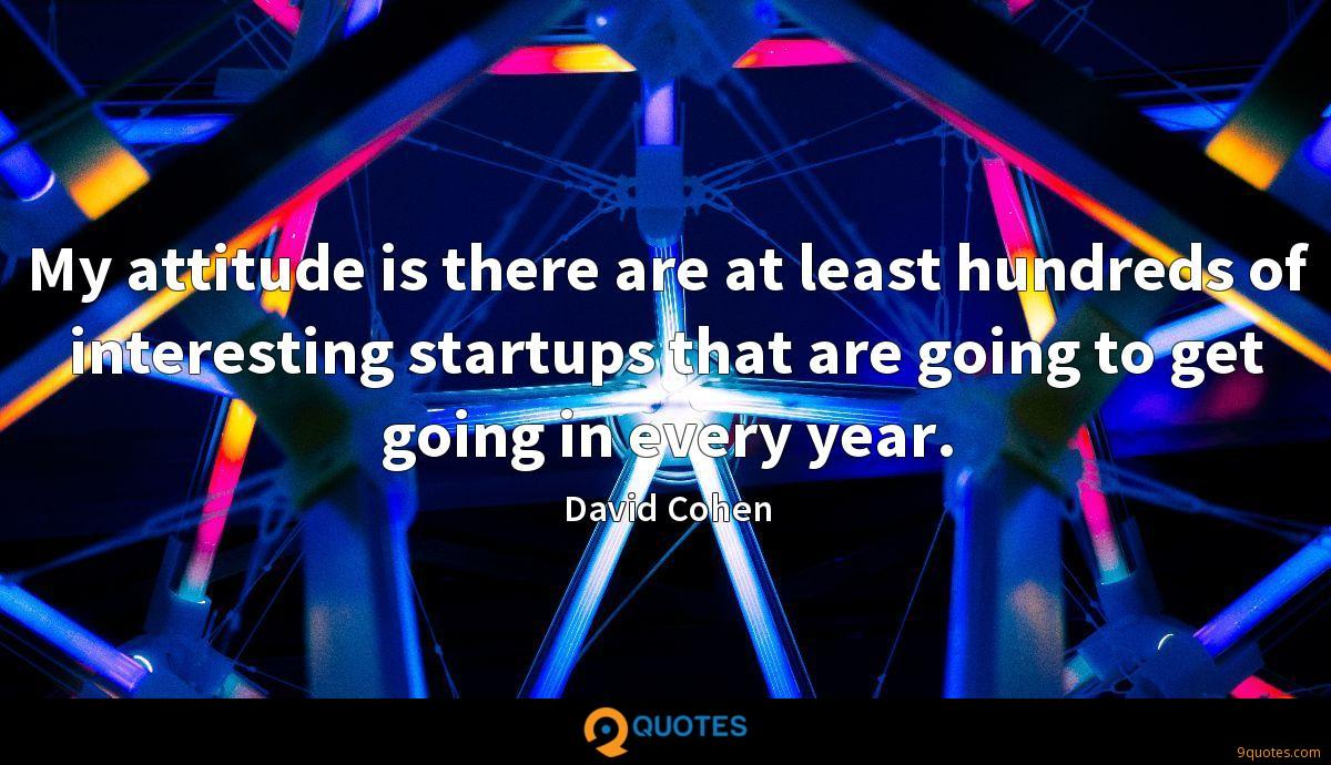 My attitude is there are at least hundreds of interesting startups that are going to get going in every year.