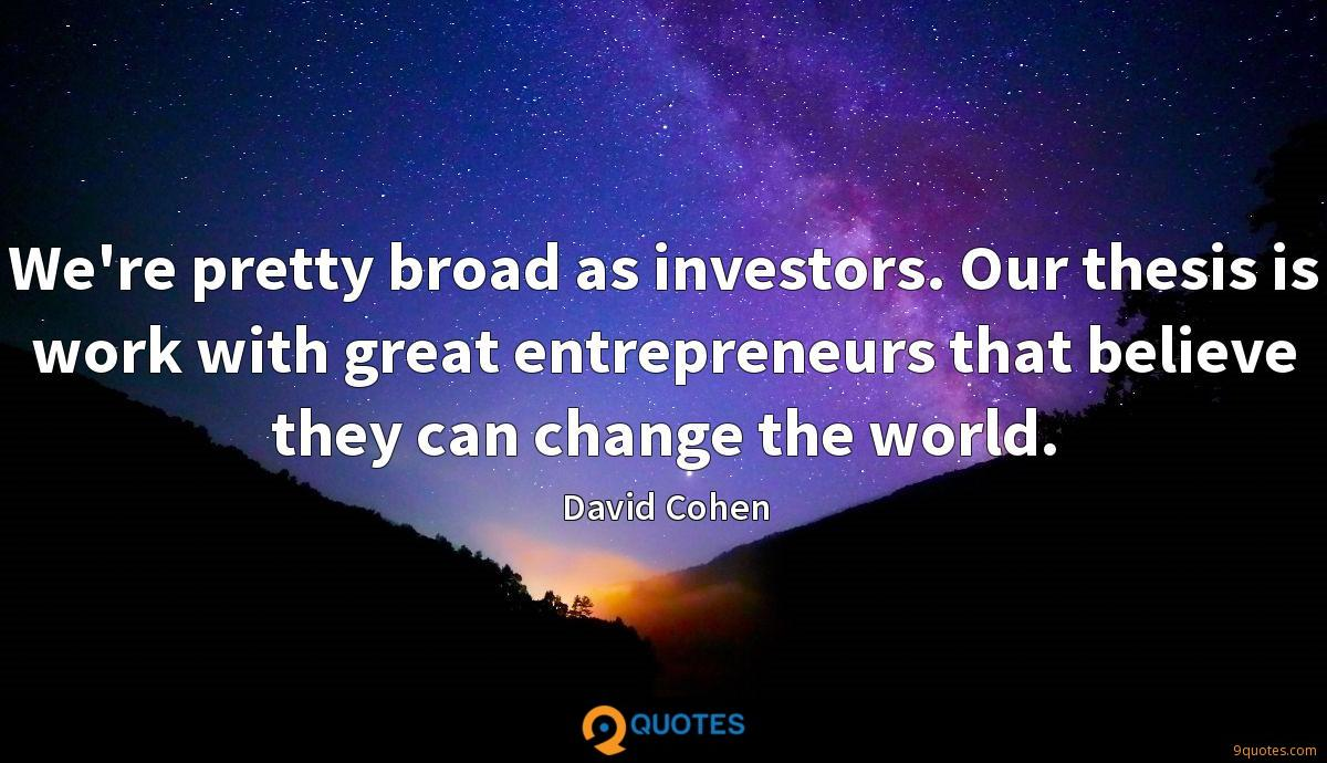 We're pretty broad as investors. Our thesis is work with great entrepreneurs that believe they can change the world.