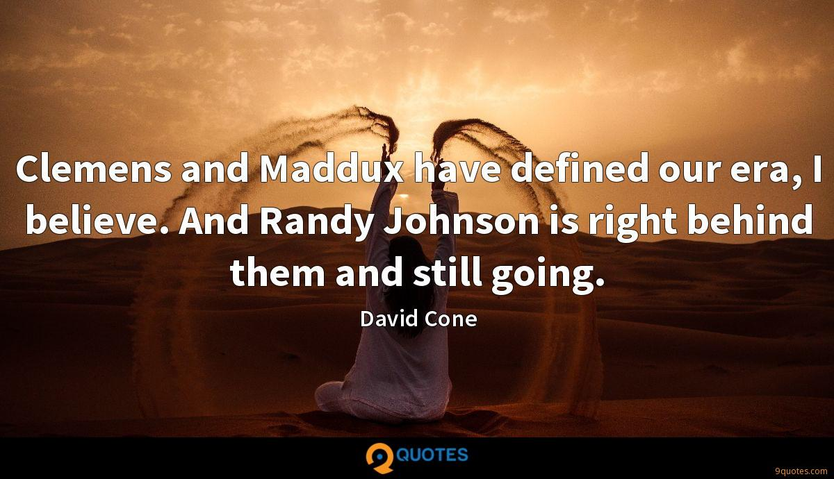 Clemens and Maddux have defined our era, I believe. And Randy Johnson is right behind them and still going.