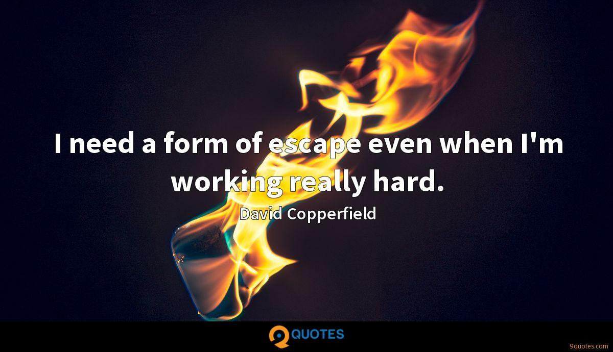 I need a form of escape even when I'm working really hard.