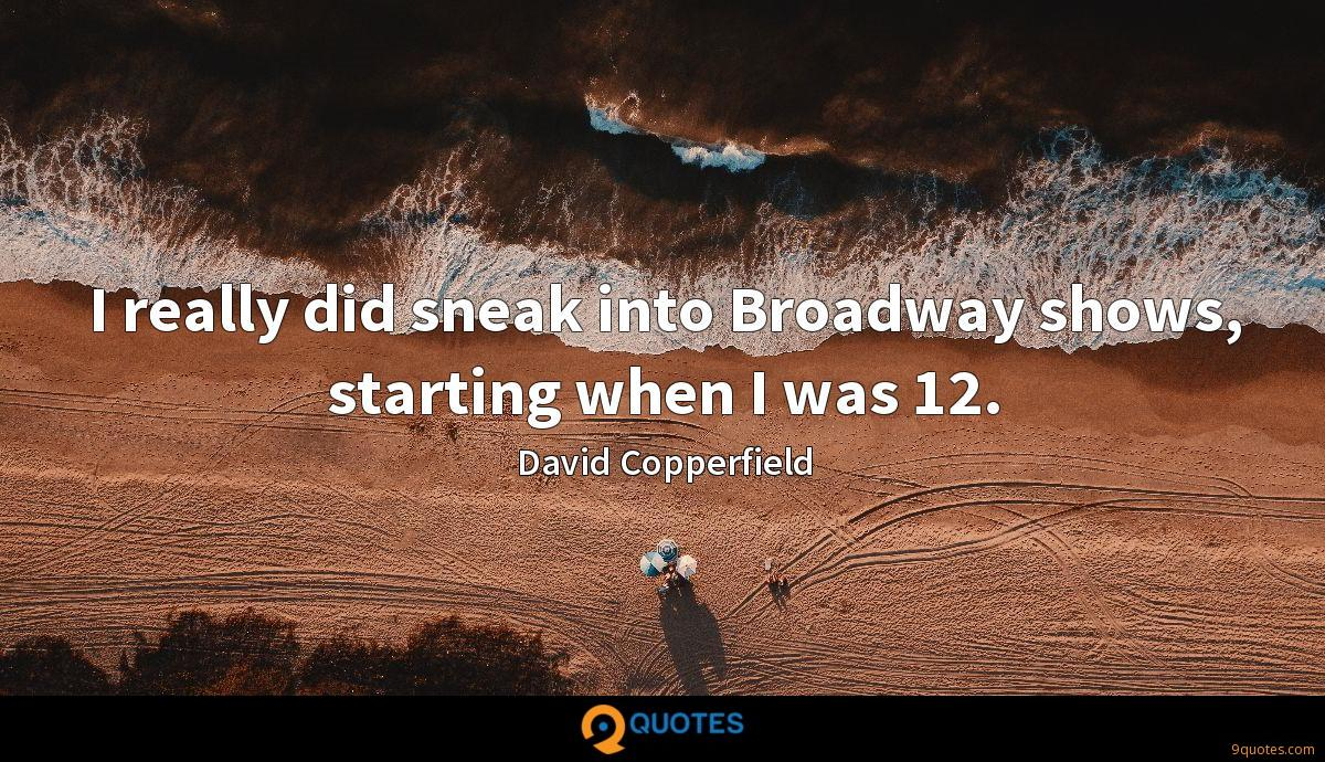 I really did sneak into Broadway shows, starting when I was 12.