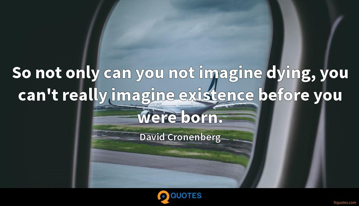 So not only can you not imagine dying, you can't really imagine existence before you were born.