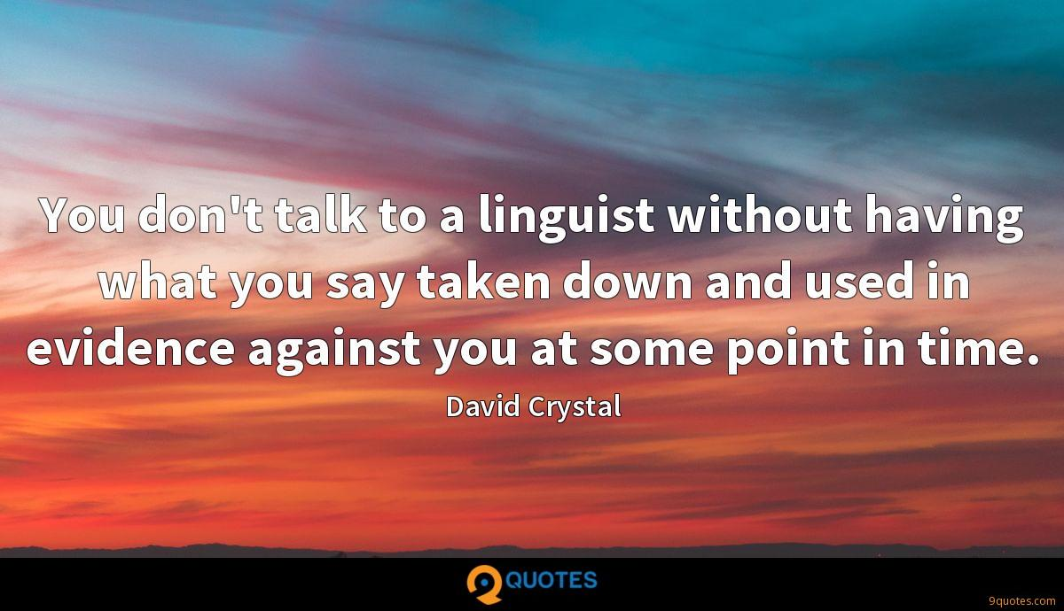 You don't talk to a linguist without having what you say taken down and used in evidence against you at some point in time.