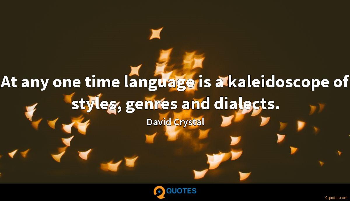 At any one time language is a kaleidoscope of styles, genres and dialects.