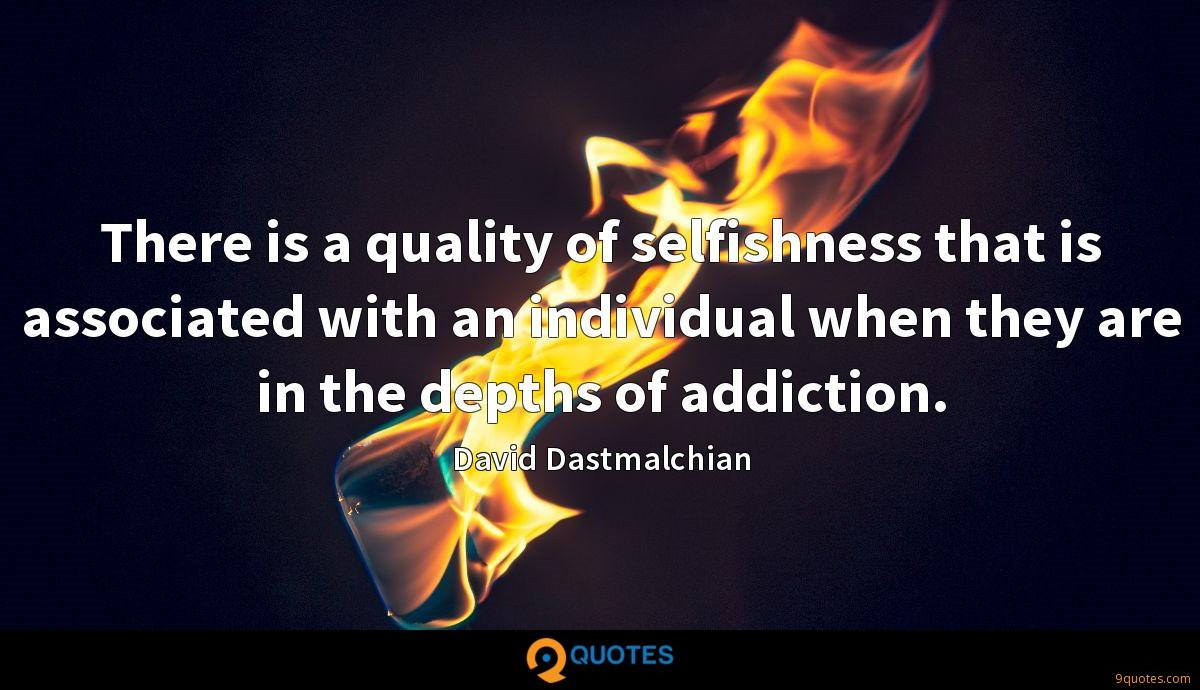 There is a quality of selfishness that is associated with an individual when they are in the depths of addiction.