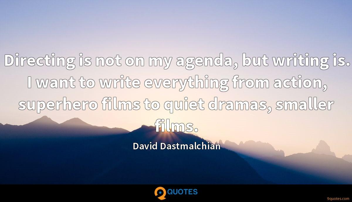 Directing is not on my agenda, but writing is. I want to write everything from action, superhero films to quiet dramas, smaller films.