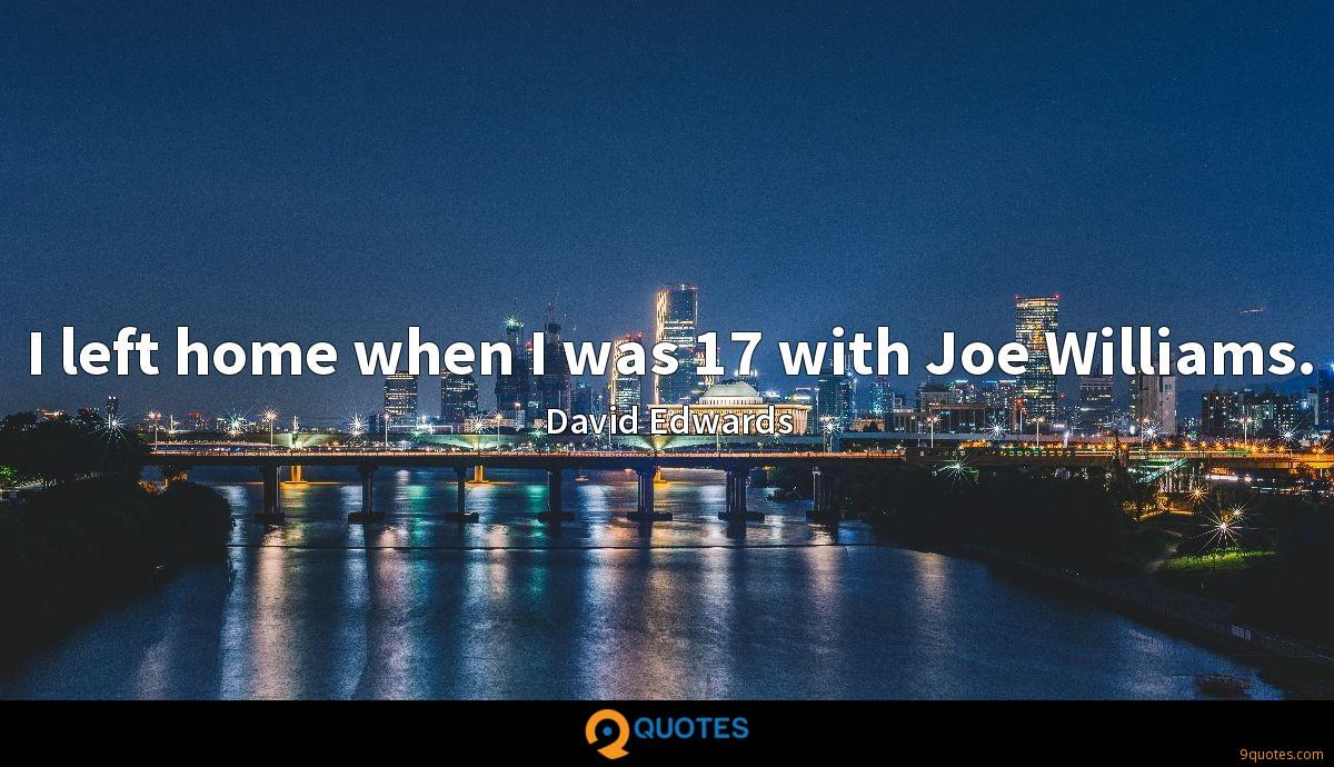 I left home when I was 17 with Joe Williams.