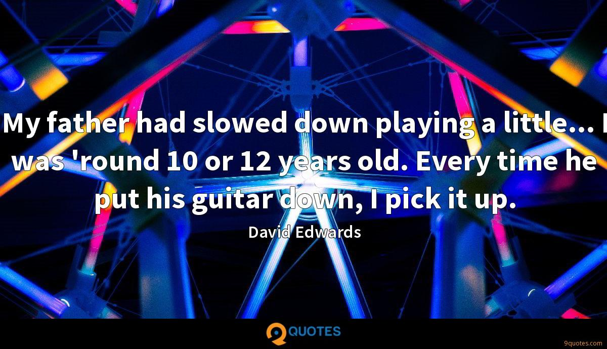 My father had slowed down playing a little... I was 'round 10 or 12 years old. Every time he put his guitar down, I pick it up.