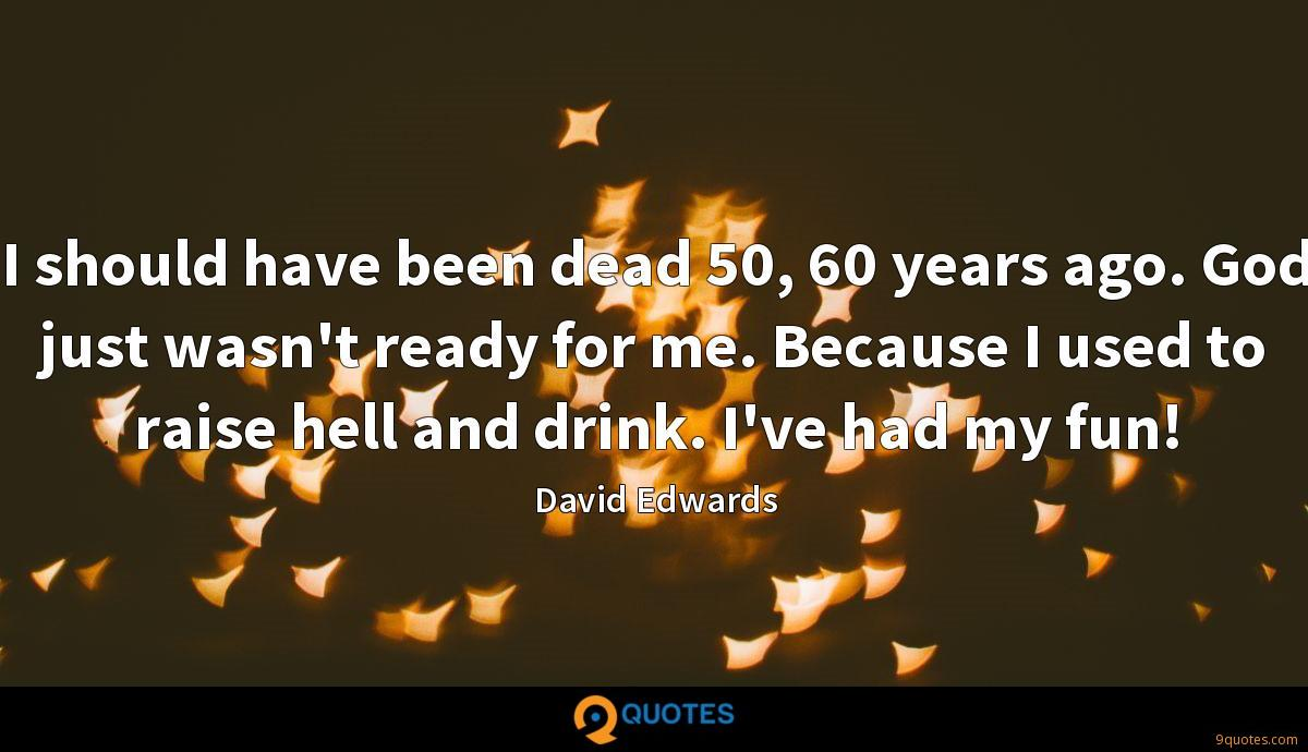 I should have been dead 50, 60 years ago. God just wasn't ready for me. Because I used to raise hell and drink. I've had my fun!
