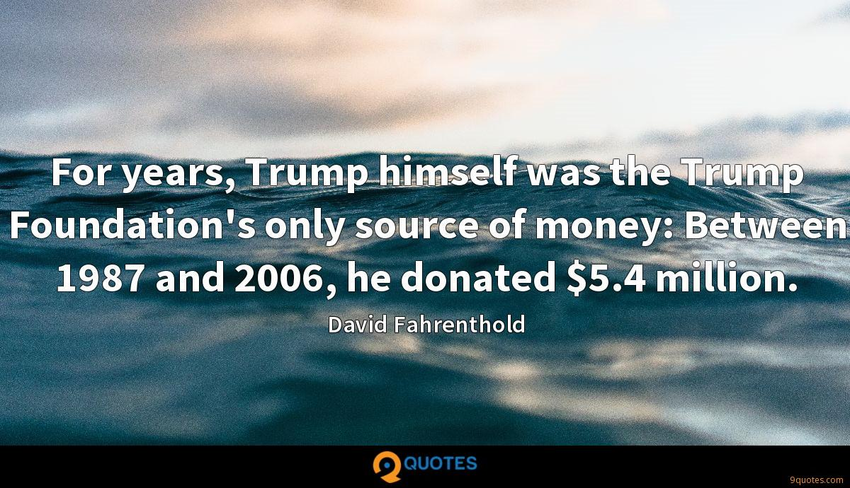 For years, Trump himself was the Trump Foundation's only source of money: Between 1987 and 2006, he donated $5.4 million.