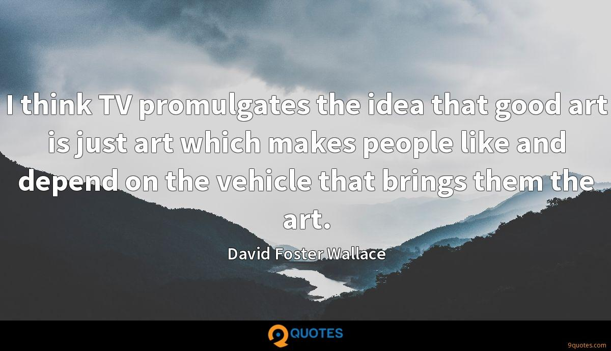 I think TV promulgates the idea that good art is just art which makes people like and depend on the vehicle that brings them the art.