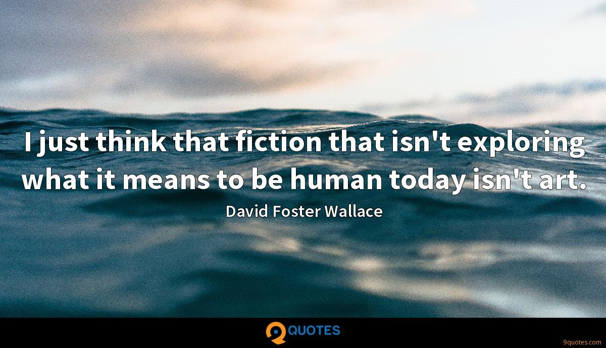 I just think that fiction that isn't exploring what it means to be human today isn't art.