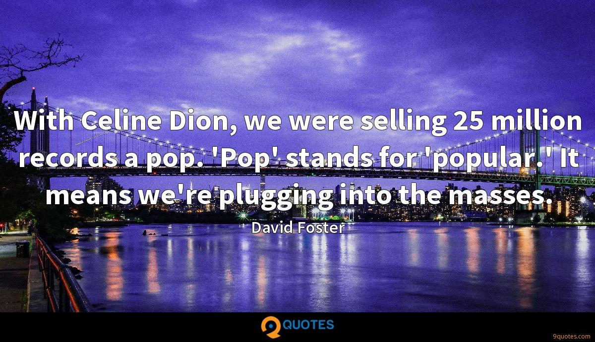 With Celine Dion, we were selling 25 million records a pop. 'Pop' stands for 'popular.' It means we're plugging into the masses.