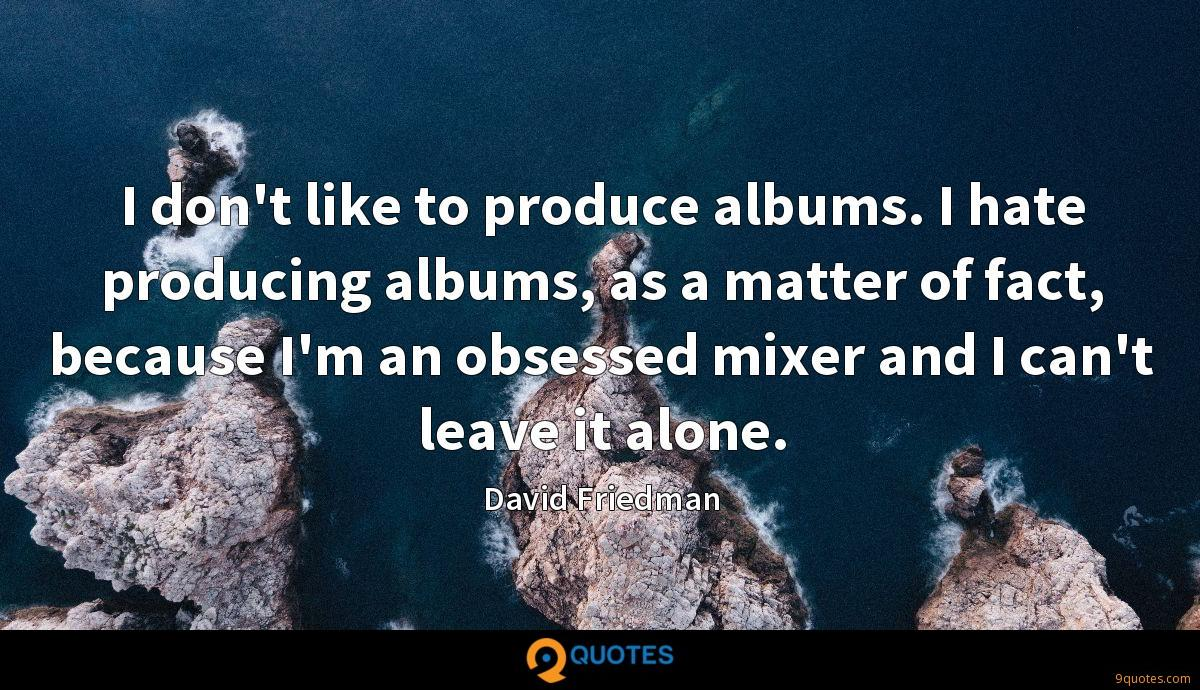 I don't like to produce albums. I hate producing albums, as a matter of fact, because I'm an obsessed mixer and I can't leave it alone.