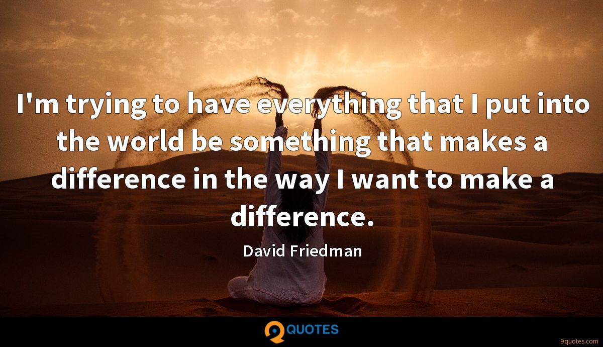I'm trying to have everything that I put into the world be something that makes a difference in the way I want to make a difference.