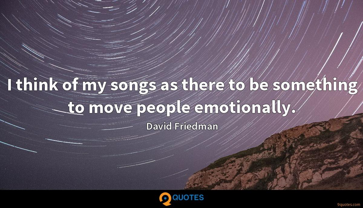 I think of my songs as there to be something to move people emotionally.