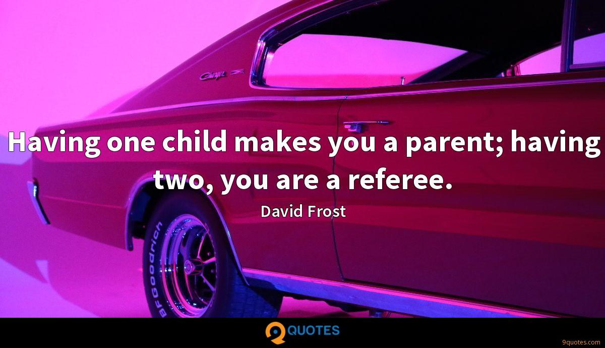 Having one child makes you a parent; having two, you are a referee.