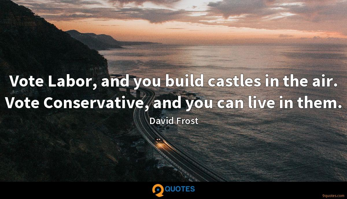 Vote Labor, and you build castles in the air. Vote Conservative, and you can live in them.