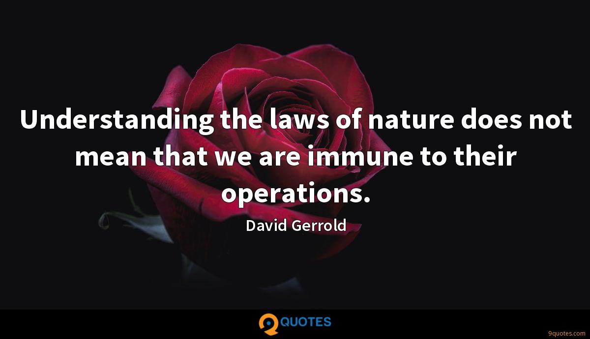Understanding the laws of nature does not mean that we are immune to their operations.