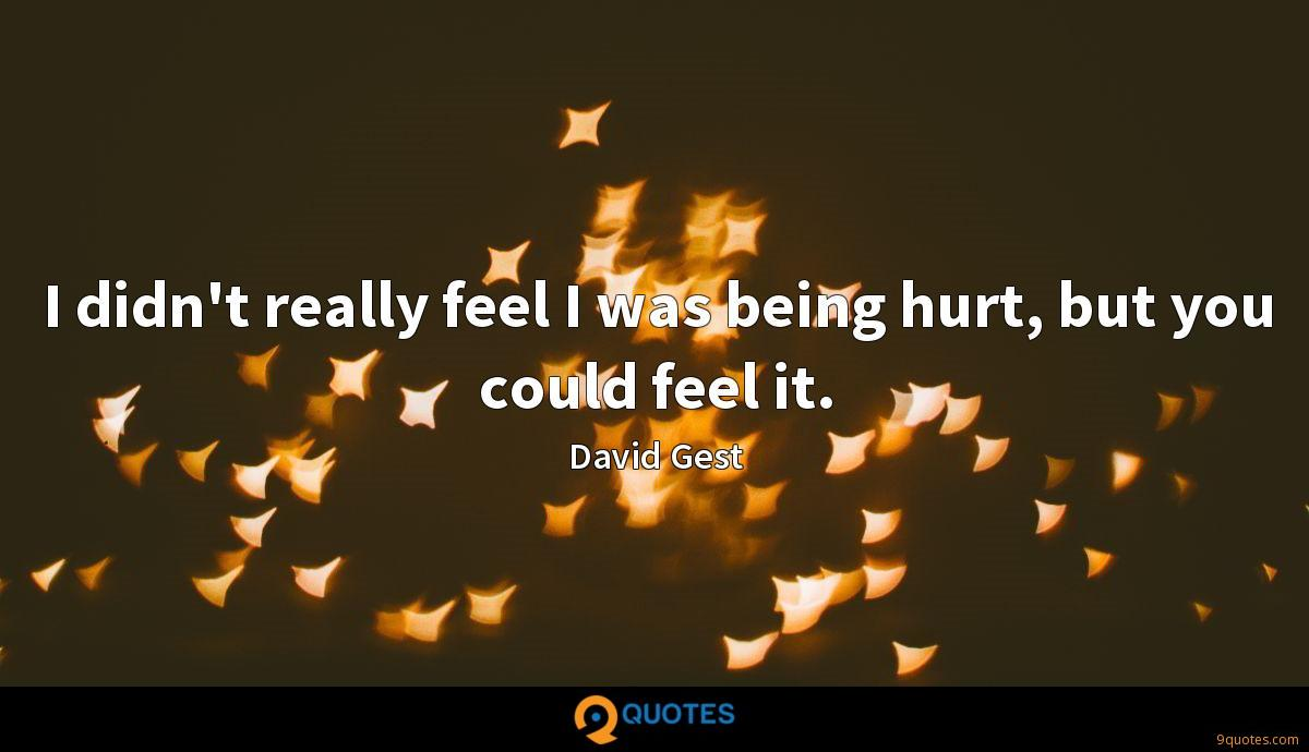 I didn't really feel I was being hurt, but you could feel it.