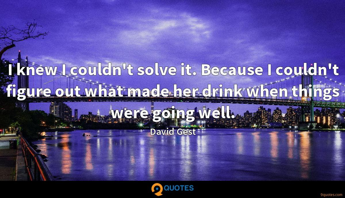 I knew I couldn't solve it. Because I couldn't figure out what made her drink when things were going well.