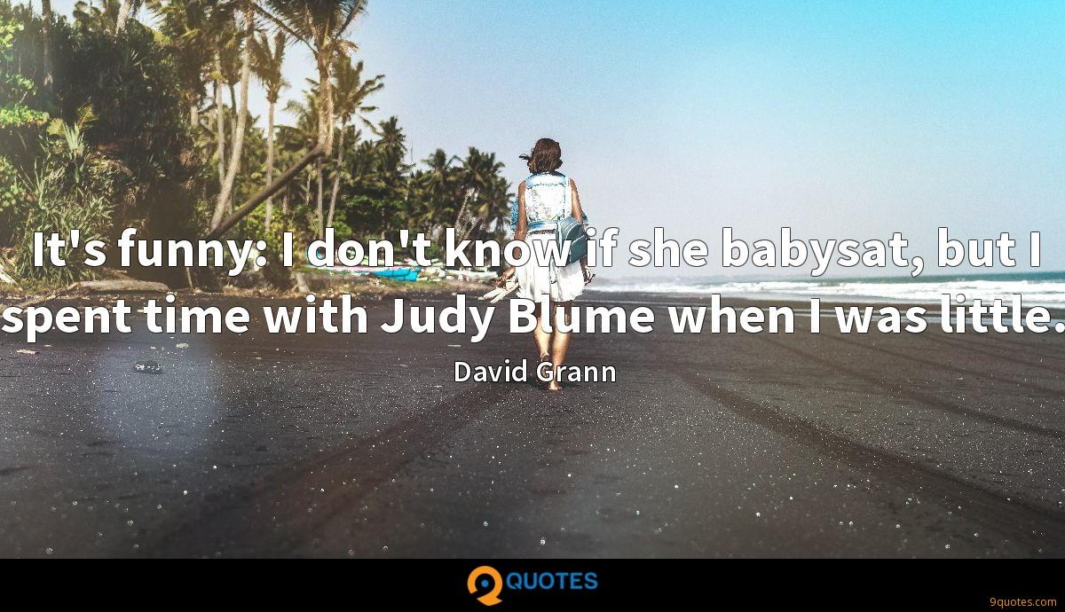 It's funny: I don't know if she babysat, but I spent time with Judy Blume when I was little.